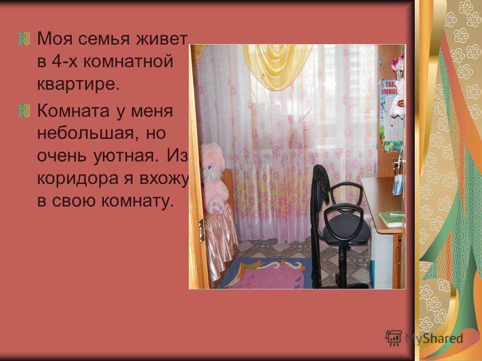 Моя семья живет в 4-х комнатной квартире. Комната у меня небольшая, но очень уютная. Из коридора я вхожу в свою комнату.