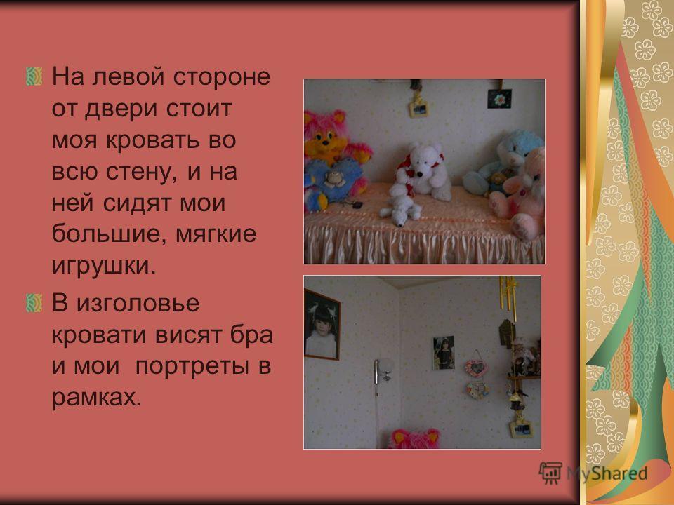 На левой стороне от двери стоит моя кровать во всю стену, и на ней сидят мои большие, мягкие игрушки. В изголовье кровати висят бра и мои портреты в рамках.