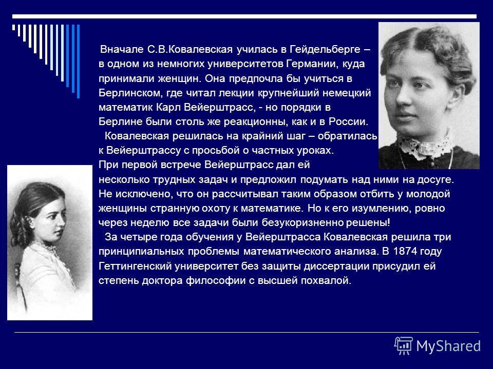 Вначале С.В.Ковалевская училась в Гейдельберге – в одном из немногих университетов Германии, куда принимали женщин. Она предпочла бы учиться в Берлинском, где читал лекции крупнейший немецкий математик Карл Вейерштрасс, - но порядки в Берлине были ст