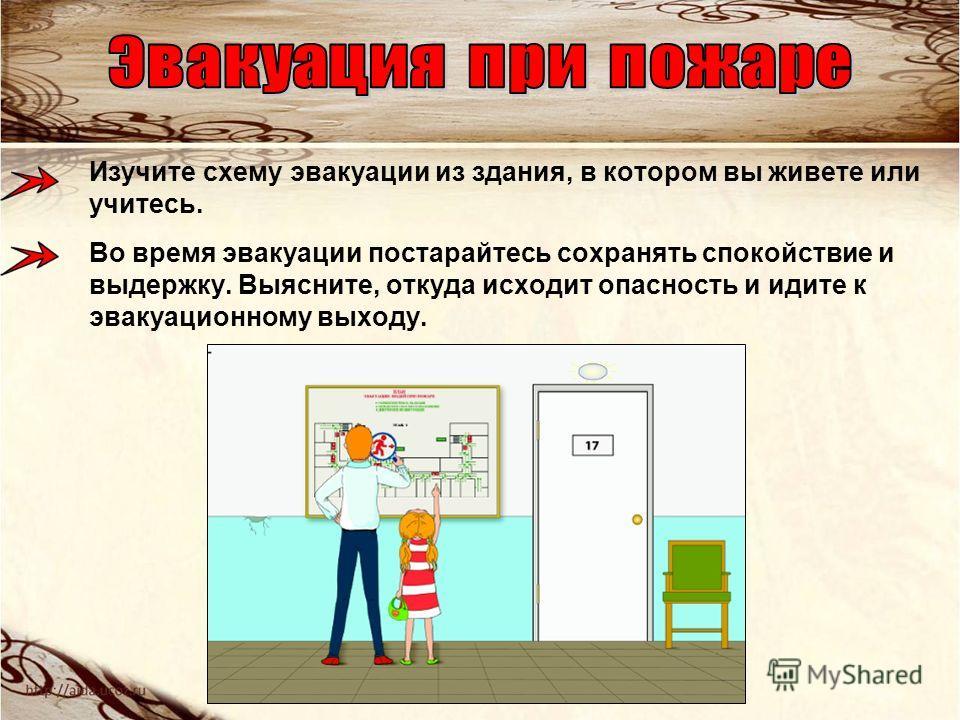 Изучите схему эвакуации из здания, в котором вы живете или учитесь. Во время эвакуации постарайтесь сохранять спокойствие и выдержку. Выясните, откуда исходит опасность и идите к эвакуационному выходу.