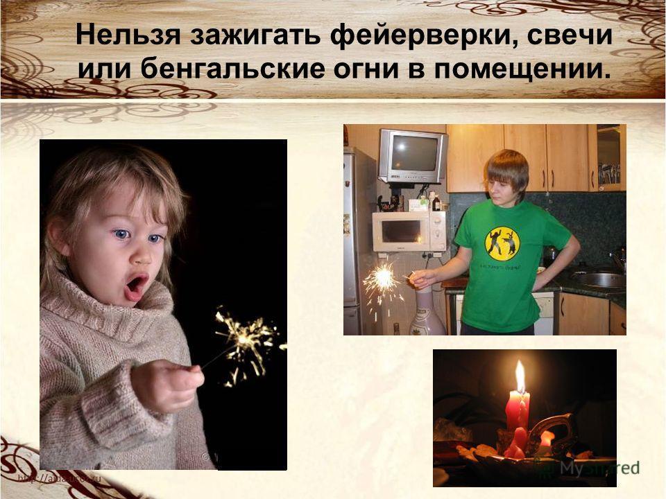 Нельзя зажигать фейерверки, свечи или бенгальские огни в помещении.