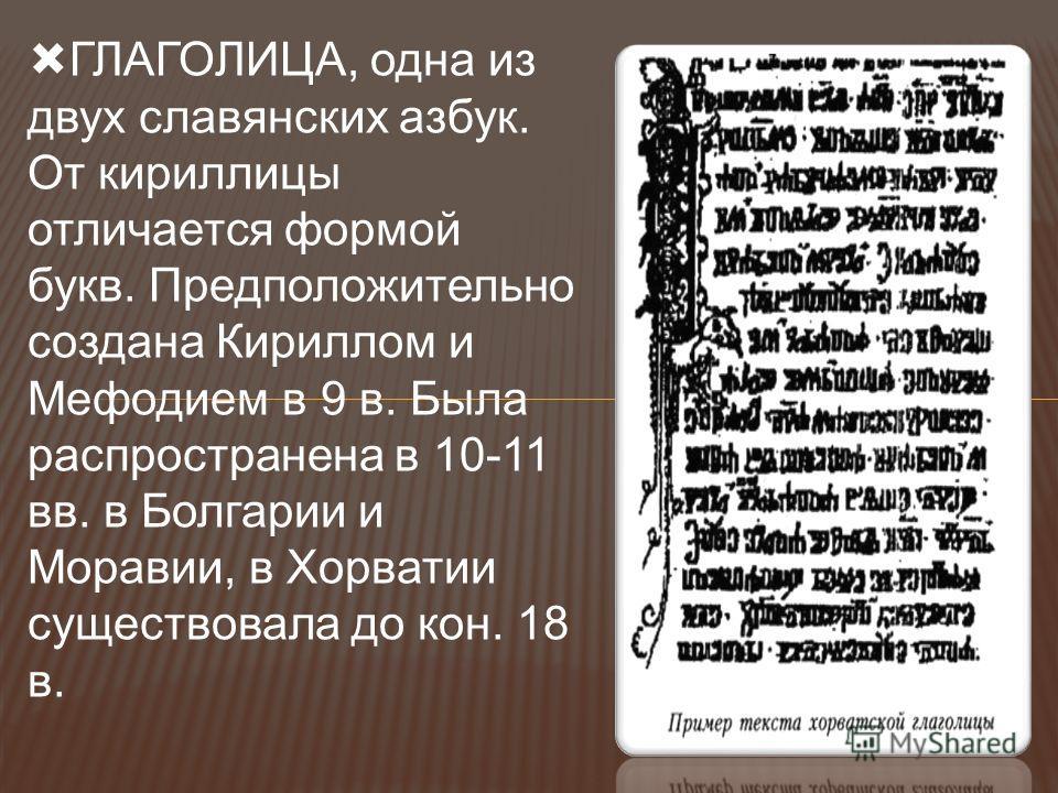 ГЛАГОЛИЦА, одна из двух славянских азбук. От кириллицы отличается формой букв. Предположительно создана Кириллом и Мефодием в 9 в. Была распространена в 10-11 вв. в Болгарии и Моравии, в Хорватии существовала до кон. 18 в.