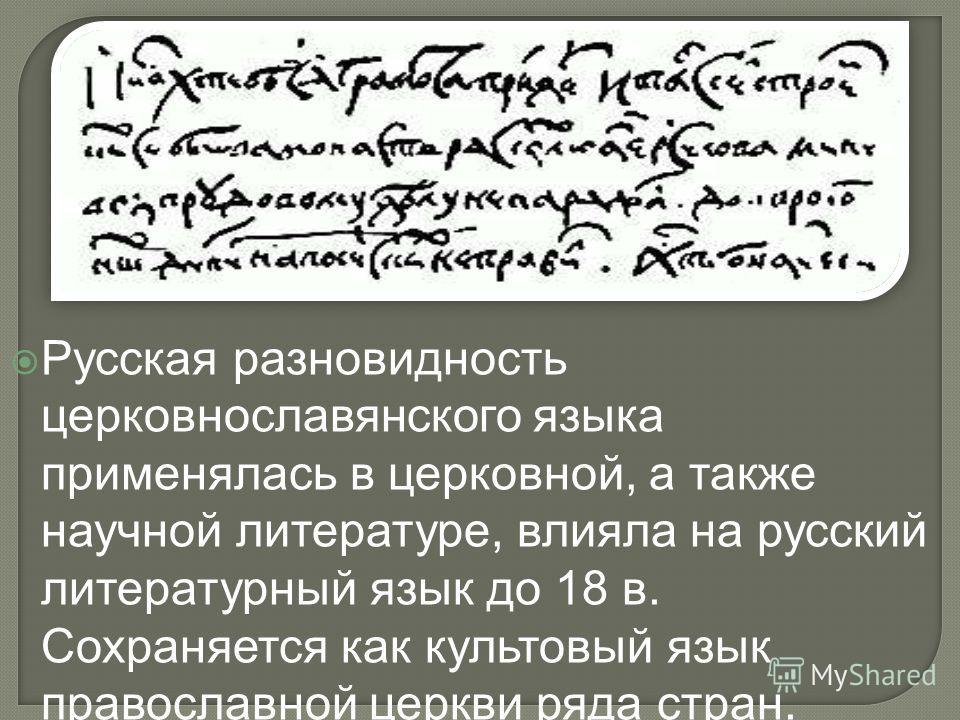 Русская разновидность церковнославянского языка применялась в церковной, а также научной литературе, влияла на русский литературный язык до 18 в. Сохраняется как культовый язык православной церкви ряда стран.