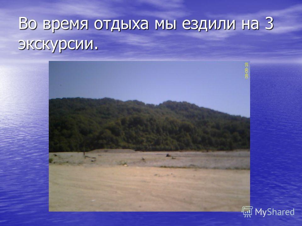 Во время отдыха мы ездили на 3 экскурсии.