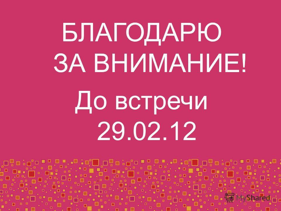 БЛАГОДАРЮ ЗА ВНИМАНИЕ! До встречи 29.02.12