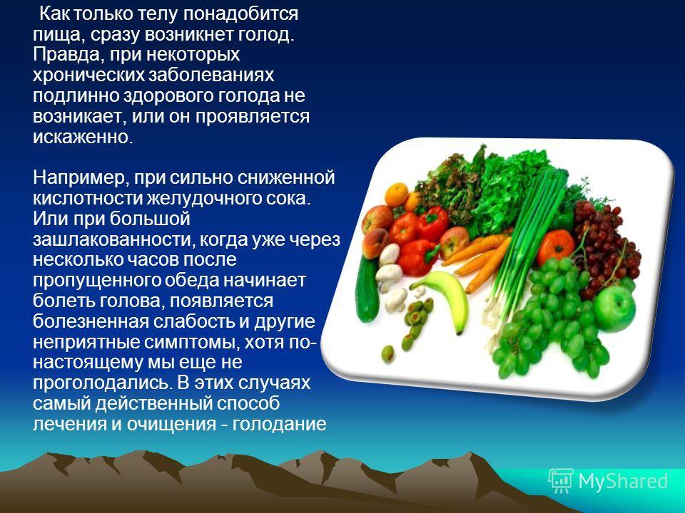 Как только телу понадобится пища, сразу возникнет голод. Правда, при некоторых хронических заболеваниях подлинно здорового голода не возникает, или он проявляется искаженно. Например, при сильно сниженной кислотности желудочного сока. Или при большой