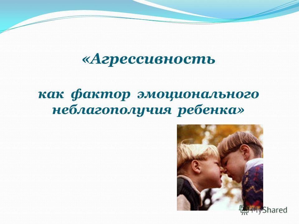 «Агрессивность как фактор эмоционального неблагополучия ребенка»