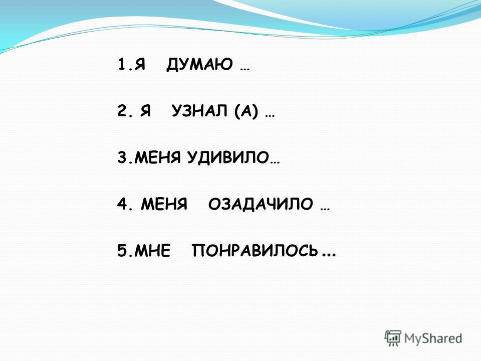 1.Я ДУМАЮ … 2. Я УЗНАЛ (А) … 3.МЕНЯ УДИВИЛО… 4. МЕНЯ ОЗАДАЧИЛО … 5.МНЕ ПОНРАВИЛОСЬ …