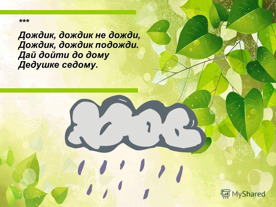 *** Дождик, дождик не дожди, Дождик, дождик подожди. Дай дойти до дому Дедушке седому.