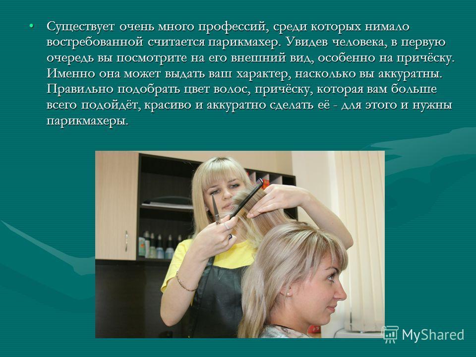Существует очень много профессий, среди которых нимало востребованной считается парикмахер. Увидев человека, в первую очередь вы посмотрите на его внешний вид, особенно на причёску. Именно она может выдать ваш характер, насколько вы аккуратны. Правил
