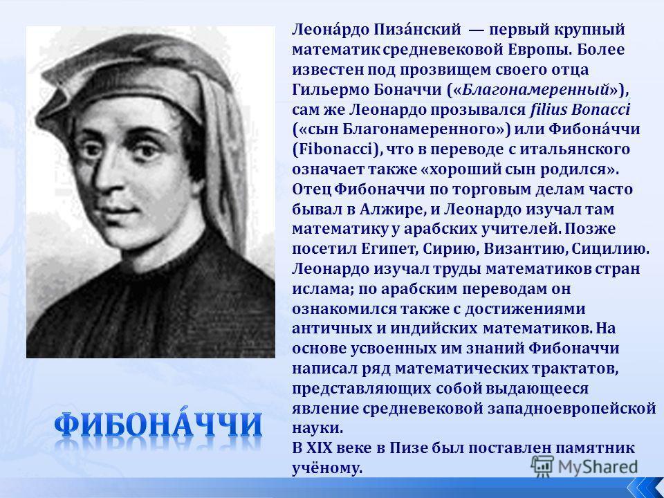 Леона́рдо Пиза́нский первый крупный математик средневековой Европы. Более известен под прозвищем своего отца Гильермо Боначчи («Благонамеренный»), сам же Леонардо прозывался filius Bonacci («сын Благонамеренного») или Фибона́ччи (Fibonacci), что в пе