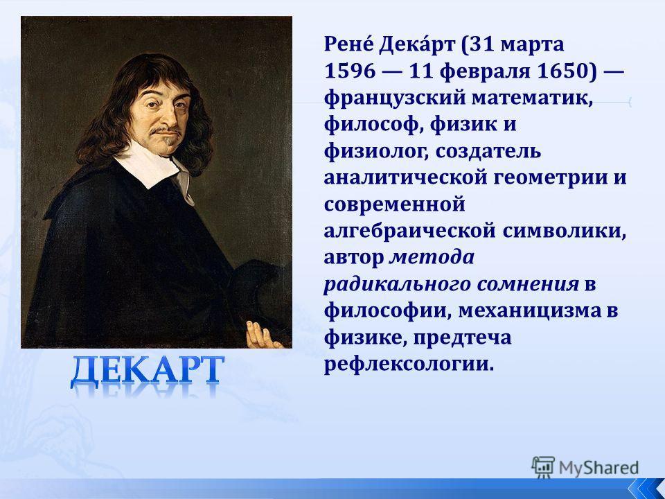 Рене́ Дека́рт (31 марта 1596 11 февраля 1650) французский математик, философ, физик и физиолог, создатель аналитической геометрии и современной алгебраической символики, автор метода радикального сомнения в философии, механицизма в физике, предтеча р