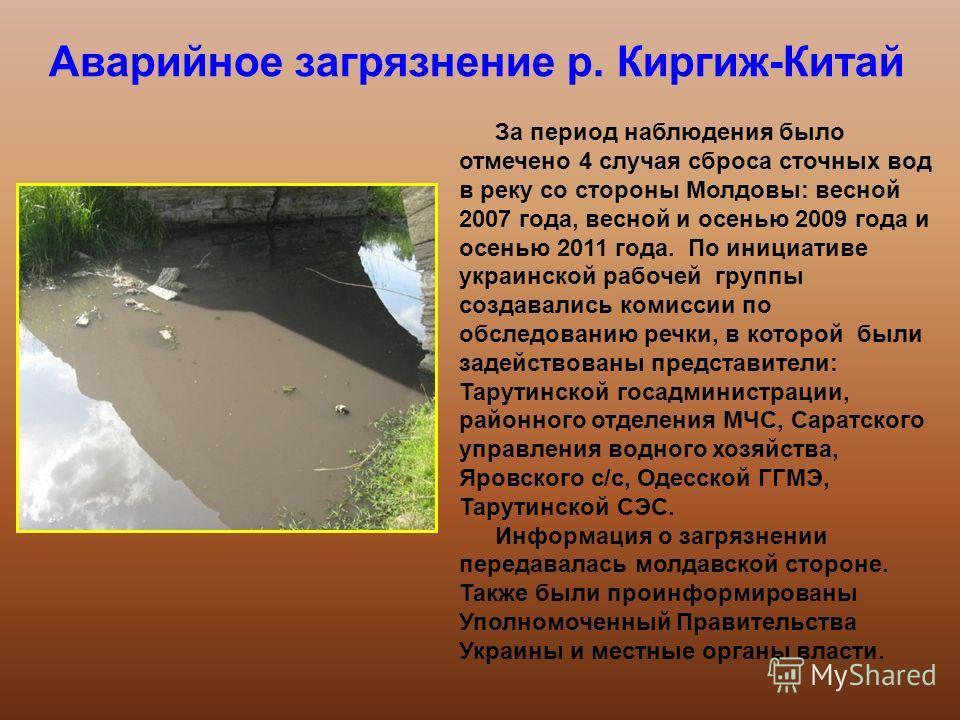 Аварийное загрязнение р. Киргиж-Китай За период наблюдения было отмечено 4 случая сброса сточных вод в реку со стороны Молдовы: весной 2007 года, весной и осенью 2009 года и осенью 2011 года. По инициативе украинской рабочей группы создавались комисс