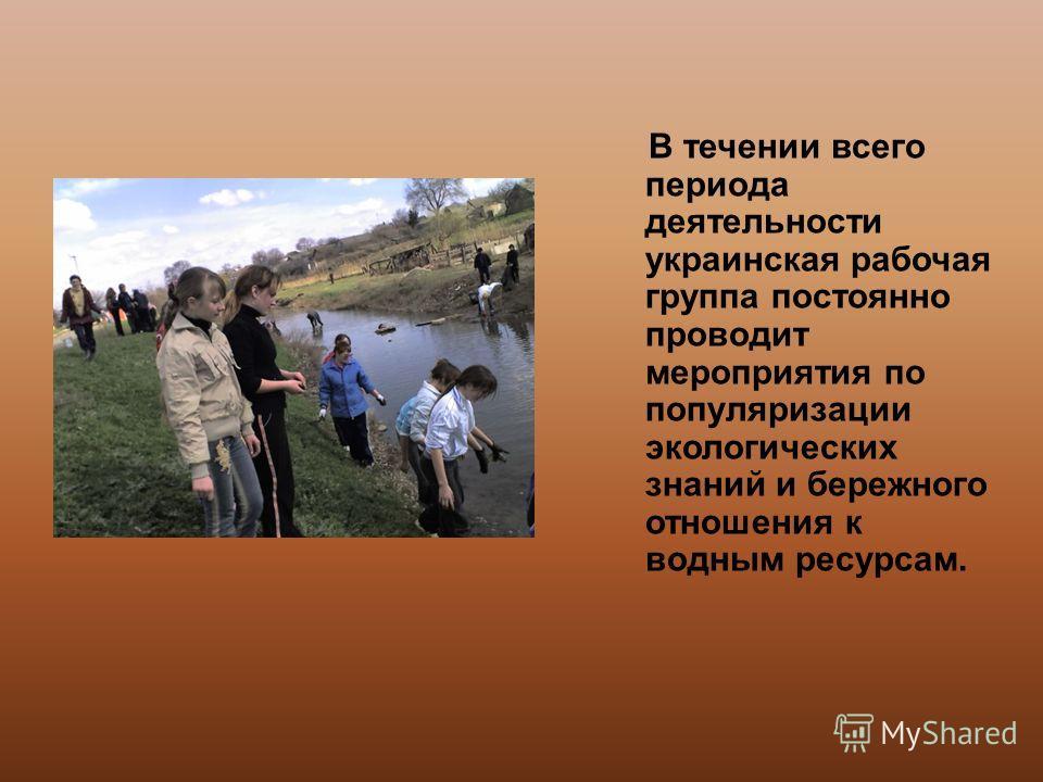 В течении всего периода деятельности украинская рабочая группа постоянно проводит мероприятия по популяризации экологических знаний и бережного отношения к водным ресурсам.