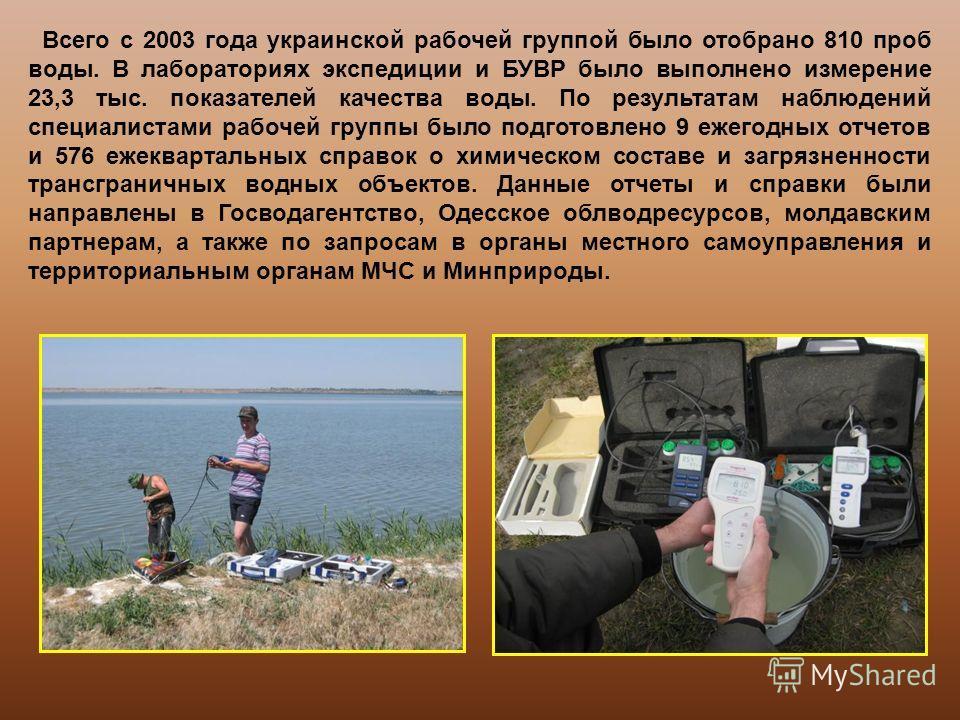 Всего с 2003 года украинской рабочей группой было отобрано 810 проб воды. В лабораториях экспедиции и БУВР было выполнено измерение 23,3 тыс. показателей качества воды. По результатам наблюдений специалистами рабочей группы было подготовлено 9 ежегод