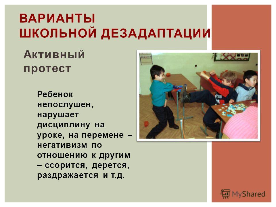 Активный протест Ребенок непослушен, нарушает дисциплину на уроке, на перемене – негативизм по отношению к другим – ссорится, дерется, раздражается и т.д. ВАРИАНТЫ ШКОЛЬНОЙ ДЕЗАДАПТАЦИИ