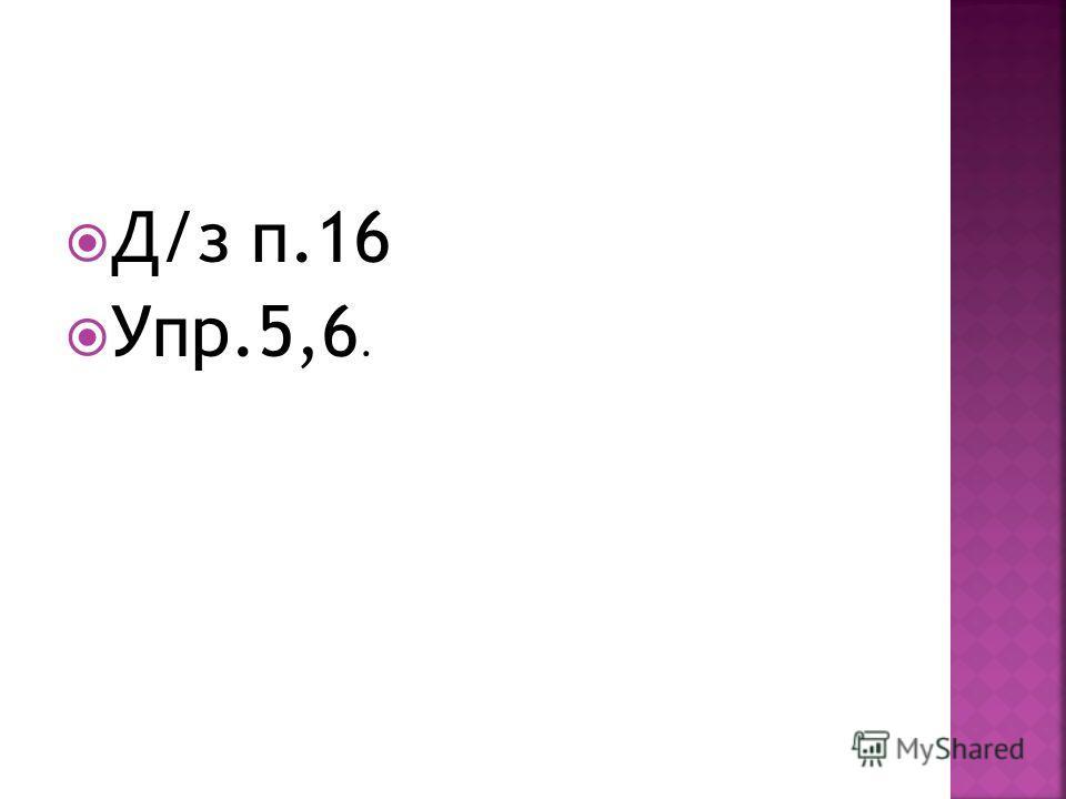 Д/з п.16 Упр.5,6.