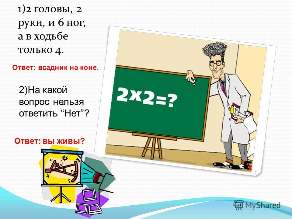 1)2 головы, 2 руки, и 6 ног, а в ходьбе только 4. Ответ: всадник на коне. 2)На какой вопрос нельзя ответить Нет? Ответ: вы живы?