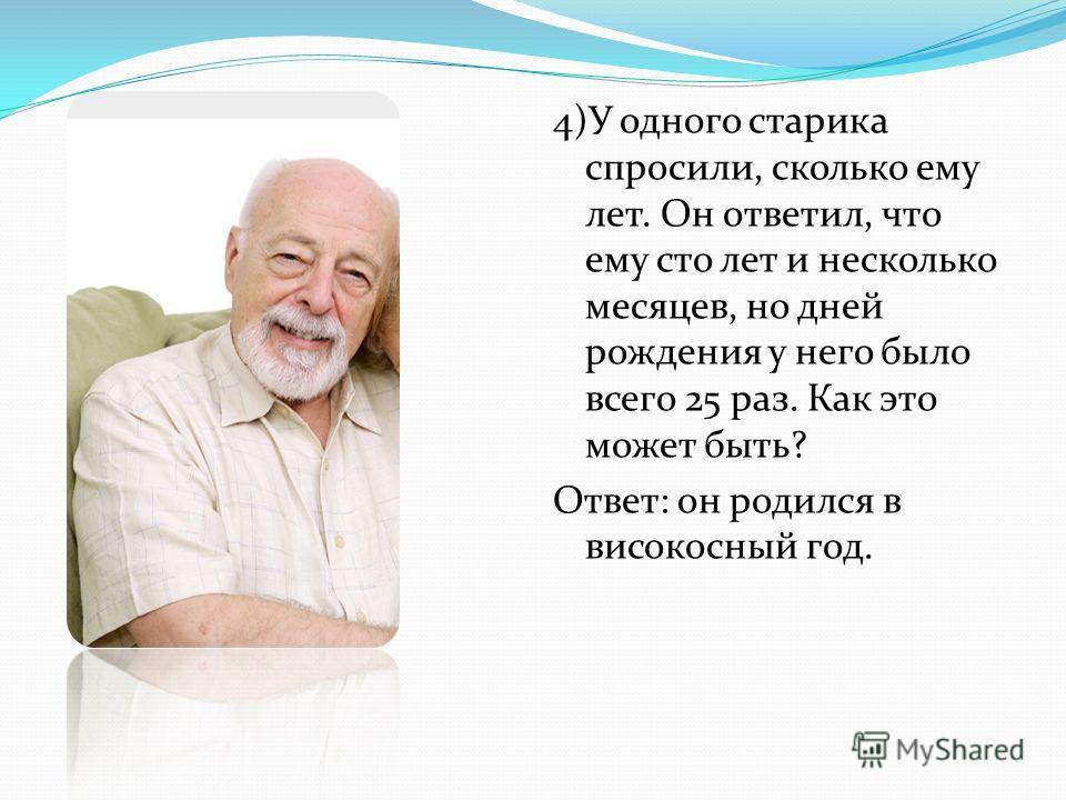 4)У одного старика спросили, сколько ему лет. Он ответил, что ему сто лет и несколько месяцев, но дней рождения у него было всего 25 раз. Как это может быть? Ответ: он родился в високосный год.