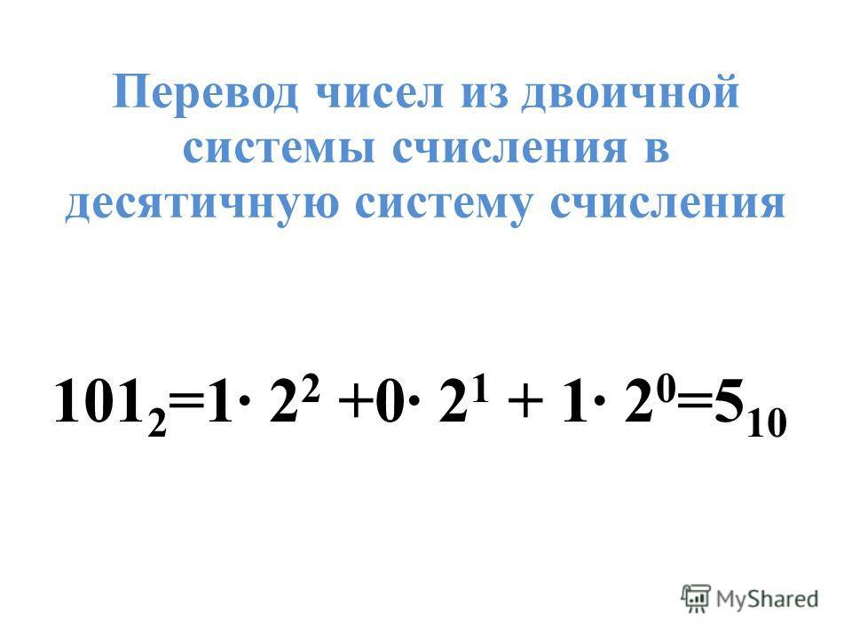 Перевод чисел из двоичной системы счисления в десятичную систему счисления 101 2 =1· 2 2 +0· 2 1 + 1· 2 0 =5 10