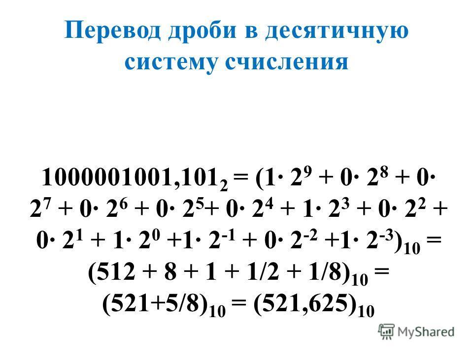 Перевод дроби в десятичную систему счисления 1000001001,101 2 = (1· 2 9 + 0· 2 8 + 0· 2 7 + 0· 2 6 + 0· 2 5 + 0· 2 4 + 1· 2 3 + 0· 2 2 + 0· 2 1 + 1· 2 0 +1· 2 -1 + 0· 2 -2 +1· 2 -3 ) 10 = (512 + 8 + 1 + 1/2 + 1/8) 10 = (521+5/8) 10 = (521,625) 10