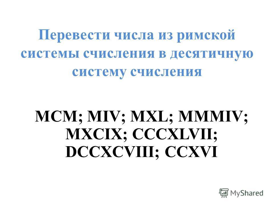 Перевести числа из римской системы счисления в десятичную систему счисления MCM; MIV; MXL; MMMIV; MXCIX; CCCXLVII; DCCXCVIII; CCXVI
