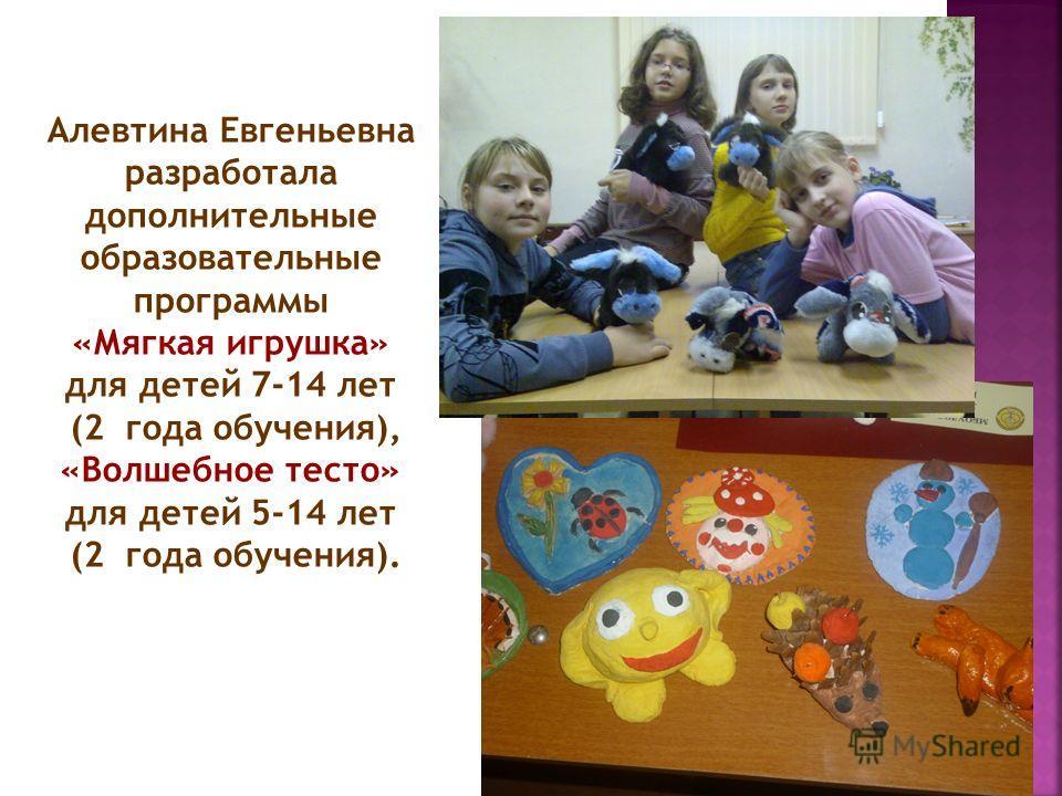 Алевтина Евгеньевна разработала дополнительные образовательные программы «Мягкая игрушка» для детей 7-14 лет (2 года обучения), «Волшебное тесто» для детей 5-14 лет (2 года обучения).