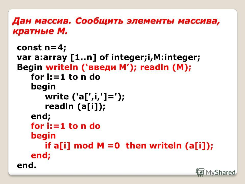 Дан массив. Сообщить элементы массива, кратные М. const n=4; var a:array [1..n] of integer;i,M:integer; Begin writeln (введи М); readln (M); for i:=1 to n do begin write ('a[',i,']='); readln (a[i]); end; for i:=1 to n do begin if a[i] mod M =0 then