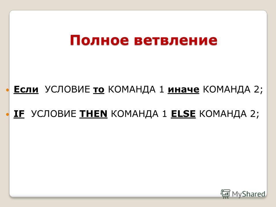 Полное ветвление Если УСЛОВИЕ то КОМАНДА 1 иначе КОМАНДА 2; IF УСЛОВИЕ THEN КОМАНДА 1 ELSE КОМAНДА 2;