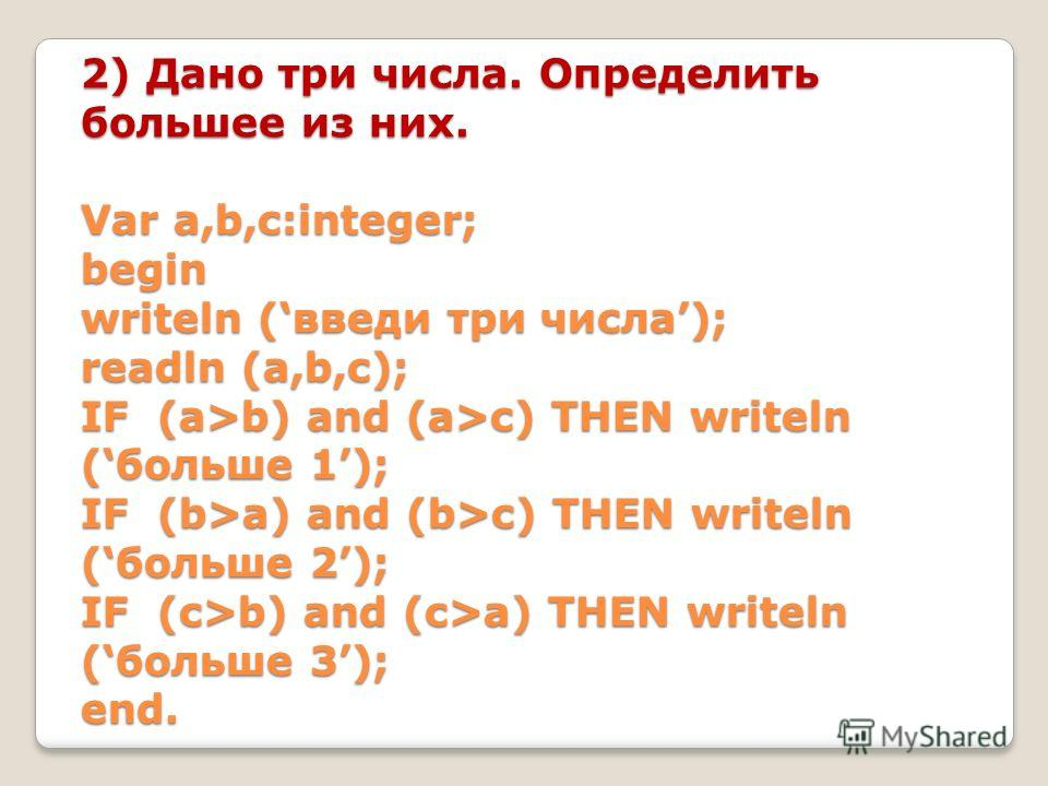 2) Дано три числа. Определить большее из них. Var a,b,c:integer; begin writeln (введи три числа); readln (a,b,c); IF (a>b) and (a>c) THEN writeln (больше 1); IF (b>a) and (b>c) THEN writeln (больше 2); IF (c>b) and (c>a) THEN writeln (больше 3); end.
