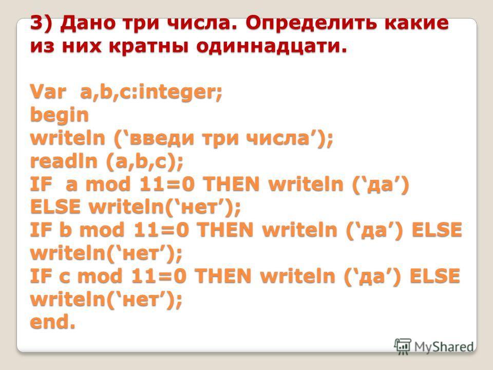 3) Дано три числа. Определить какие из них кратны одиннадцати. Var a,b,c:integer; begin writeln (введи три числа); readln (a,b,c); IF a mod 11=0 THEN writeln (да) ELSE writeln(нет); IF b mod 11=0 THEN writeln (да) ELSE writeln(нет); IF c mod 11=0 THE