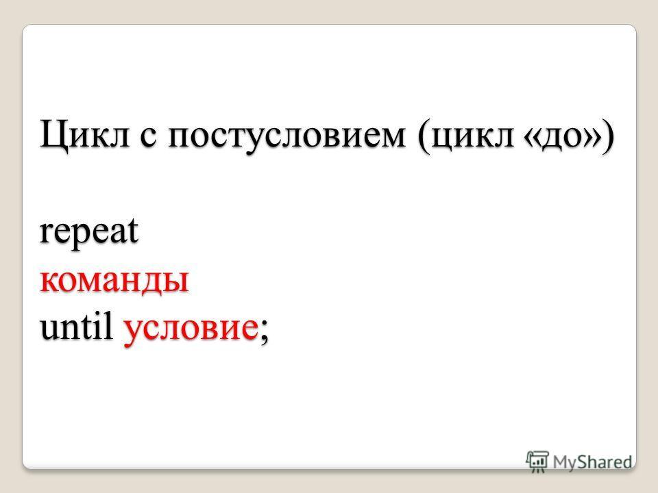 Цикл с постусловием (цикл «до») repeatкоманды until условие;