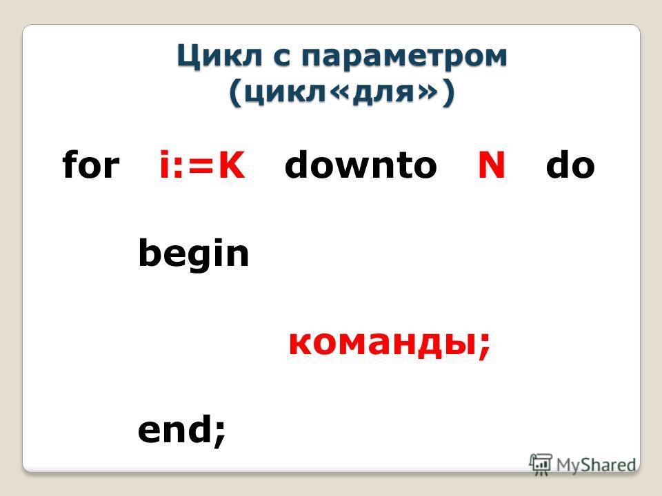for i:=K downto N do begin команды; end; Цикл с параметром (цикл«для»)
