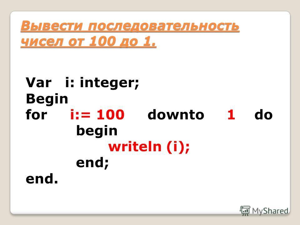Var i: integer; Begin for i:= 100 downto 1 do begin writeln (i); end; end. Вывести последовательность чисел от 100 до 1.