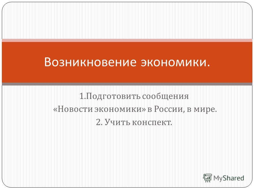 1. Подготовить сообщения « Новости экономики » в России, в мире. 2. Учить конспект. Возникновение экономики.