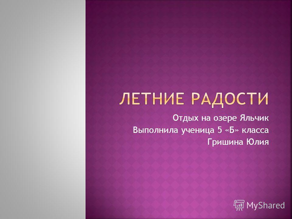 Отдых на озере Яльчик Выполнила ученица 5 «Б» класса Гришина Юлия