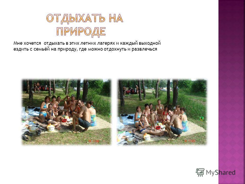 Мне хочется отдыхать в этих летних лагерях и каждый выходной ездить с семьёй на природу, где можно отдохнуть и развлечься