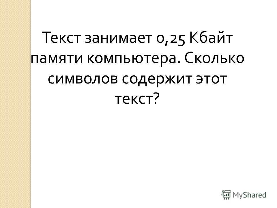Текст занимает 0,25 Кбайт памяти компьютера. Сколько символов содержит этот текст ?