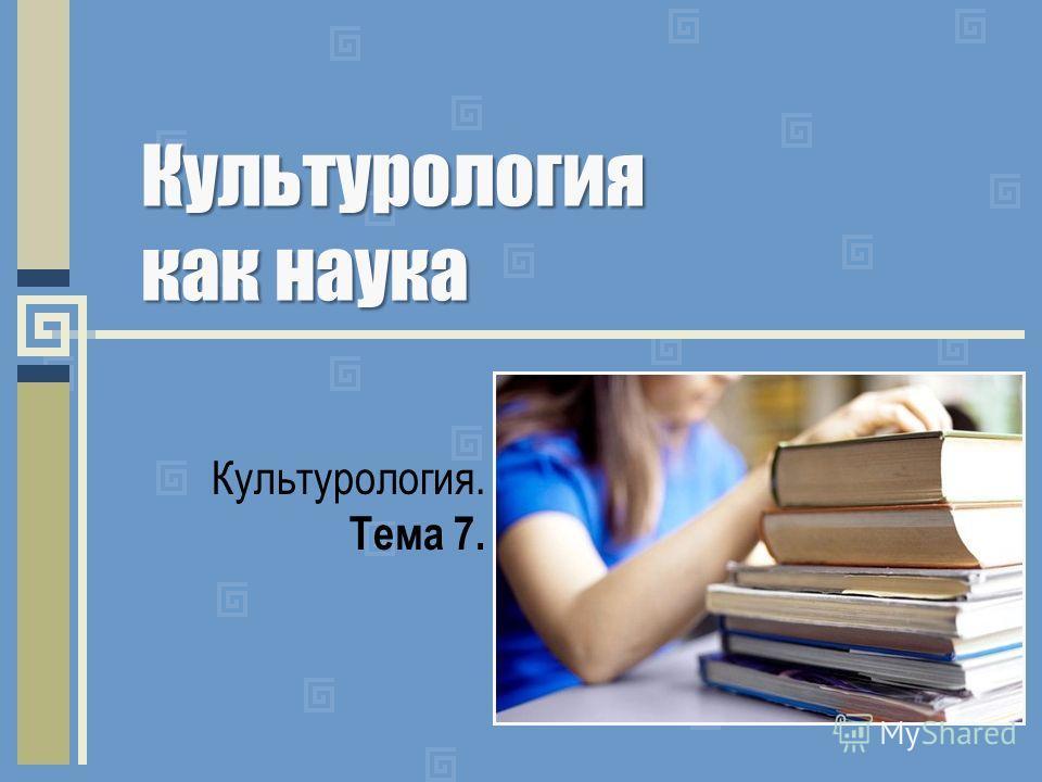 Культурология как наука Культурология. Тема 7.