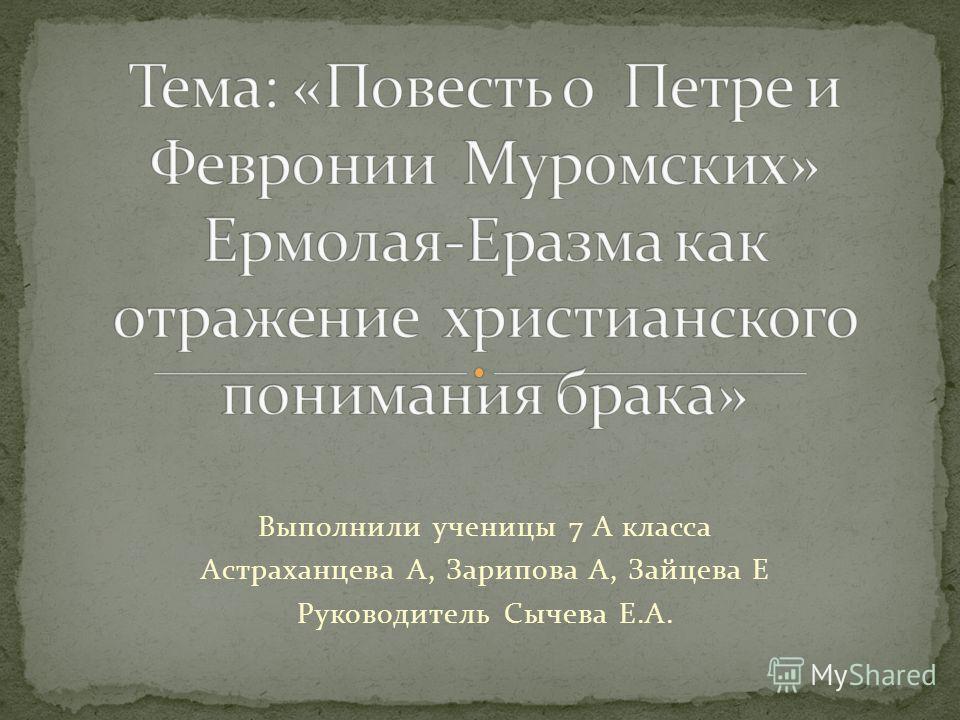 Выполнили ученицы 7 А класса Астраханцева А, Зарипова А, Зайцева Е Руководитель Сычева Е.А.