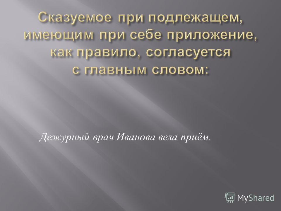 Дежурный врач Иванова вела приём.
