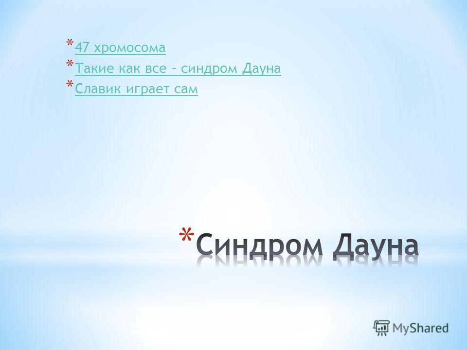* 47 хромосома 47 хромосома * Такие как все – синдром Дауна Такие как все – синдром Дауна * Славик играет сам Славик играет сам
