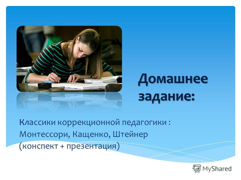 Домашнее задание: Классики коррекционной педагогики : Монтессори, Кащенко, Штейнер (конспект + презентация)