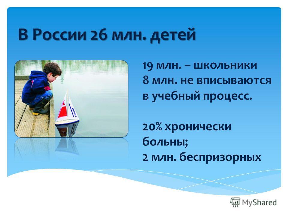 19 млн. – школьники 8 млн. не вписываются в учебный процесс. 20% хронически больны; 2 млн. беспризорных В России 26 млн. детей