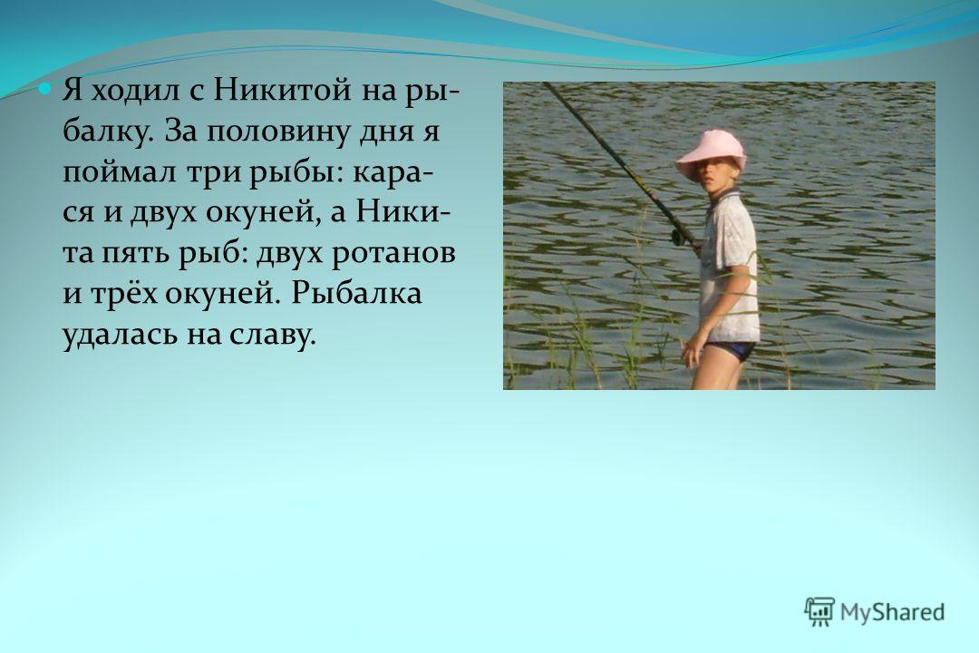 Я ходил с Никитой на ры- балку. За половину дня я поймал три рыбы: кара- ся и двух окуней, а Ники- та пять рыб: двух ротанов и трёх окуней. Рыбалка удалась на славу.
