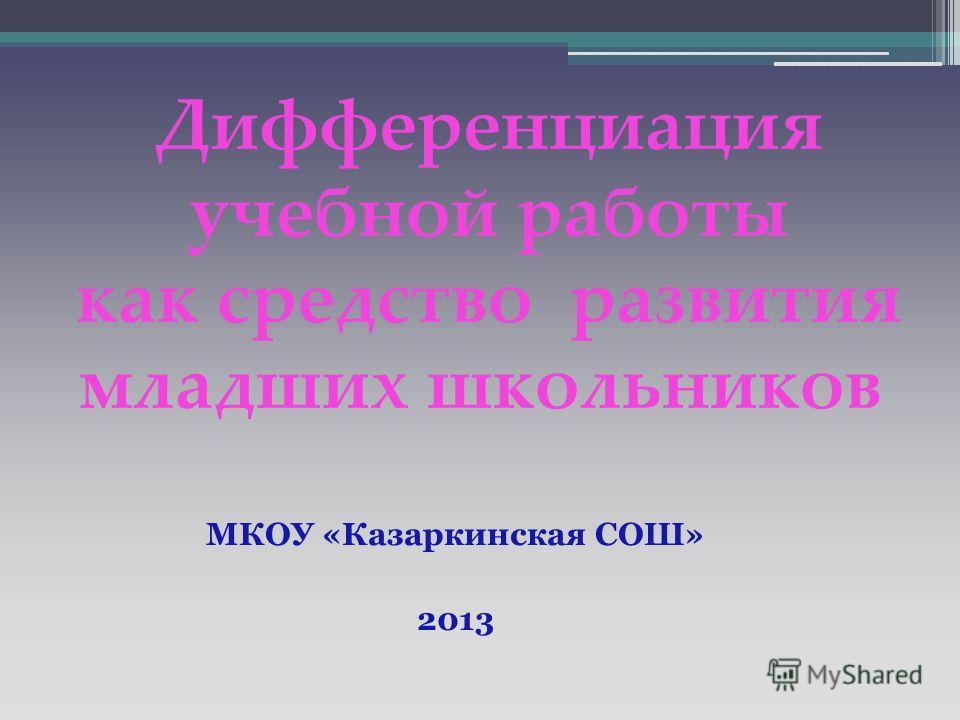 Дифференциация учебной работы как средство развития младших школьников МКОУ «Казаркинская СОШ» 2013