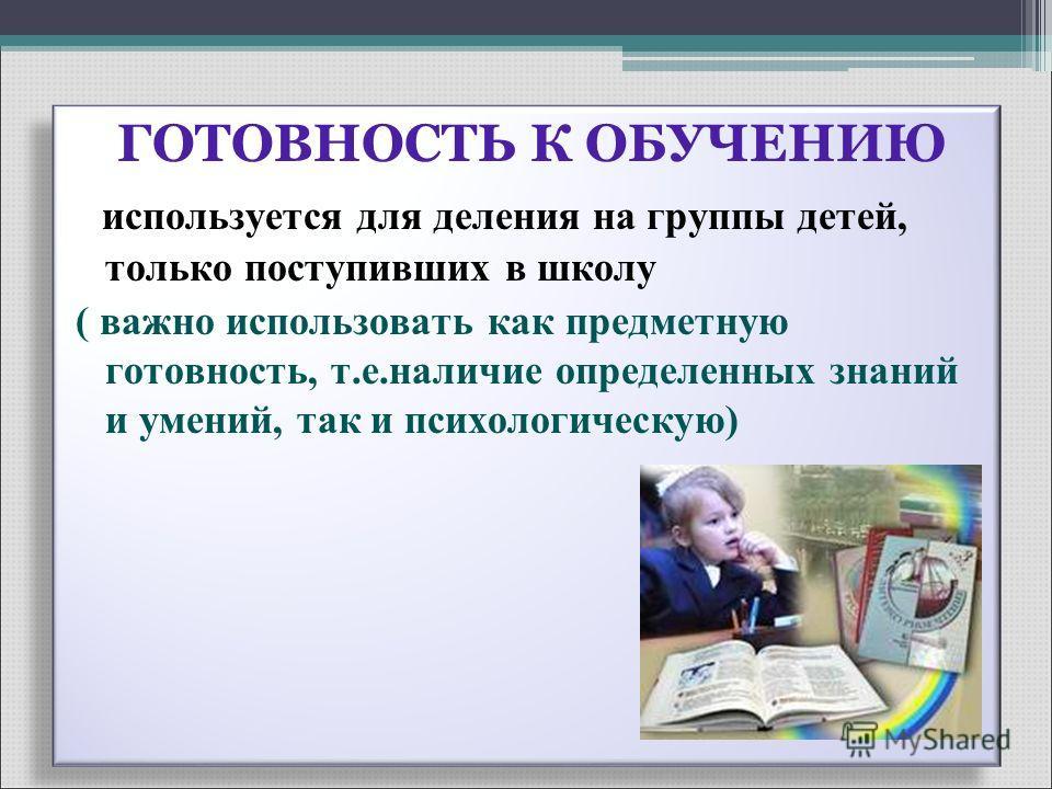 ГОТОВНОСТЬ К ОБУЧЕНИЮ используется для деления на группы детей, только поступивших в школу ( важно использовать как предметную готовность, т.е.наличие определенных знаний и умений, так и психологическую) ГОТОВНОСТЬ К ОБУЧЕНИЮ используется для деления