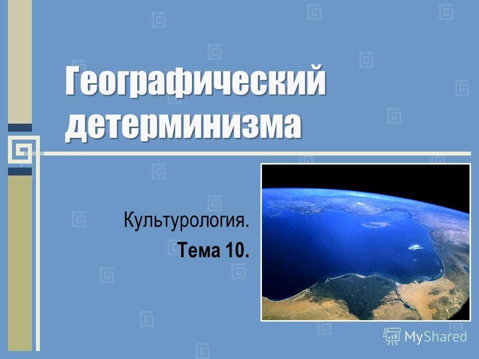 Географический детерминизма Культурология. Тема 10.