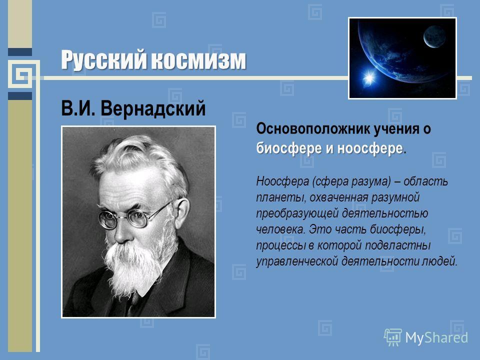 Русский космизм В.И. Вернадский биосфере и ноосфере Основоположник учения о биосфере и ноосфере. Ноосфера (сфера разума) – область планеты, охваченная разумной преобразующей деятельностью человека. Это часть биосферы, процессы в которой подвластны уп