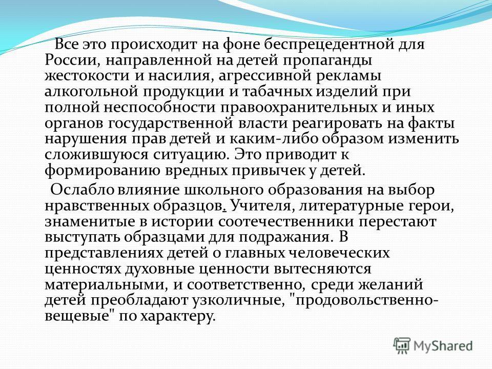 Все это происходит на фоне беспрецедентной для России, направленной на детей пропаганды жестокости и насилия, агрессивной рекламы алкогольной продукции и табачных изделий при полной неспособности правоохранительных и иных органов государственной влас
